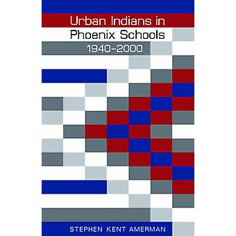 Urban Indians in Phoenix Schools - 1940-2000 by Stephen Kent Amerman