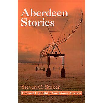 Aberdeen Stories Growing Up Right in SmallTown America by Stoker & Steven C.