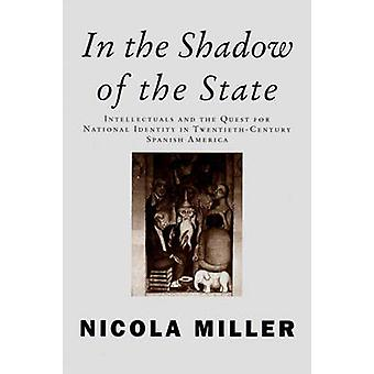 In the Shadow of the State Intellectuals and the Quest for National Identity in TwentiethCentury Spanish America by Miller & Nicola