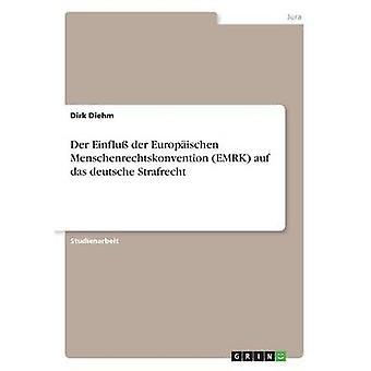 Der Einflu der Europischen Menschenrechtskonvention EMRK auf das deutsche Strafrecht by Diehm & Dirk
