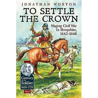 To Settle the Crown - Waging Civil War in Shropshire - 1642-1648 by Jo