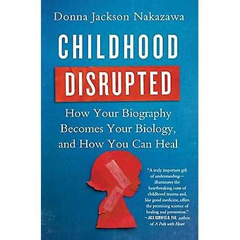 Childhood Disrupted - How Your Biography Becomes Your Biology - and Ho