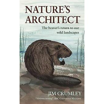 Nature's Architect - The Beaver's Return to Our Wild Landscapes by Jim