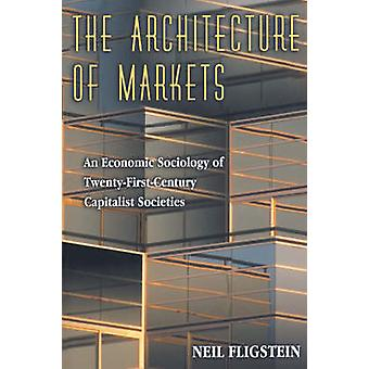 The Architecture of Markets - An Economic Sociology of Twenty-First-Ce