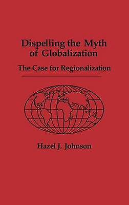 Dispelling the Myth of Globalization The Case for Regionalization by Johnson & Hazel J.
