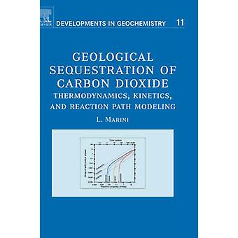 Geological Sequestration of Carbon Dioxide Thermodynamics Kinetics and Reaction Path Modeling by Marini & Luigi
