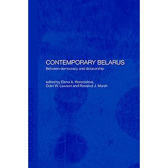 Contemporary Belarus Between Democracy and Dictatorship by Korosteleva & E.