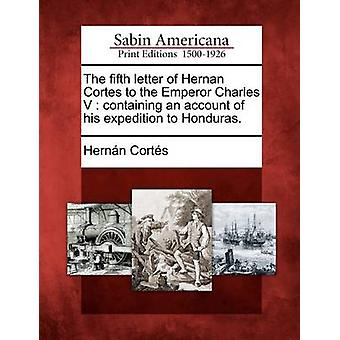 The Fifth Letter of Hernan Cortes to the Emperor Charles V Containing an Account of His Expedition to Honduras. by Corts & Hernando