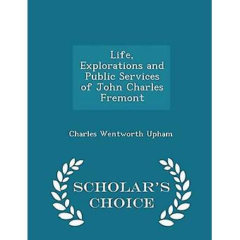 Life Explorations and Public Services of John Charles Fremont  Scholars Choice Edition by Upham & Charles Wentworth