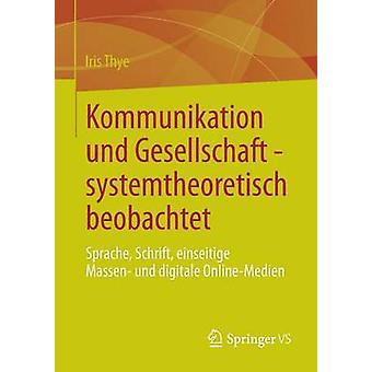 Kommunikation Und Gesellschaft  Systemtheoretisch Beobachtet Sprache Schrift Einseitige Massen Und Digitale OnlineMedien by Thye & Iris