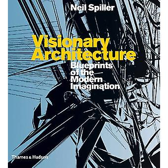 Visionary Architecture - Blueprints of the Modern Imagination by Neil