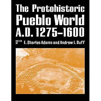 The Protohistoric Pueblo World - A.D. 1275-1600 by Charles E. Adams -