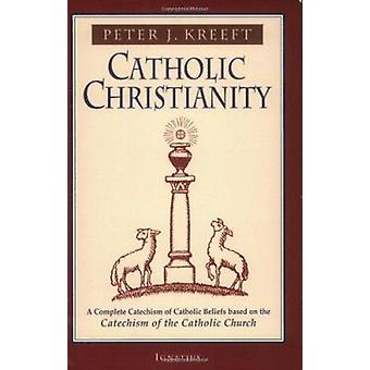 Catholic Christianity - A Complete Catechism of Catholic Beliefs Based