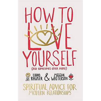 How to Love Yourself (and Sometimes Other People) - Spiritual Advice f