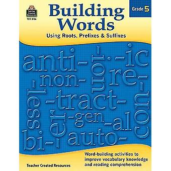 Building Words - Using Roots - Prefixes and Suffixes Gr 5 by Tracy Edm