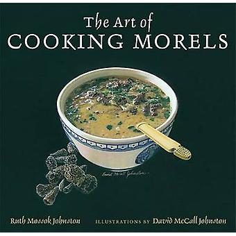 The Art of Cooking Morels by Ruth Mossok Johnston - David McCall John