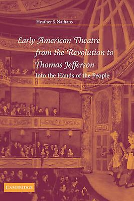 Early American Theatre from the Revolution to Thomas Jefferson Into the Hands of the People by Nathans & Heather