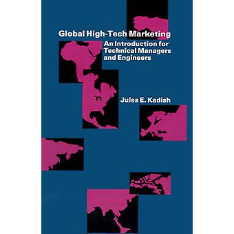 Global HighTech Marketing An Introduction for Technical Managers and Engineers by Kadish & Jules E.