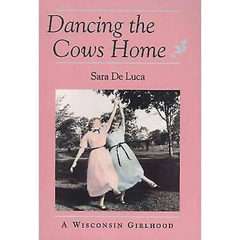 Dancing the Cows Home - Wisconsin Girlhood by Sara De Luca - 978087351