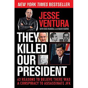 They Killed Our President - 63 Reasons to Believe There Was a Conspira