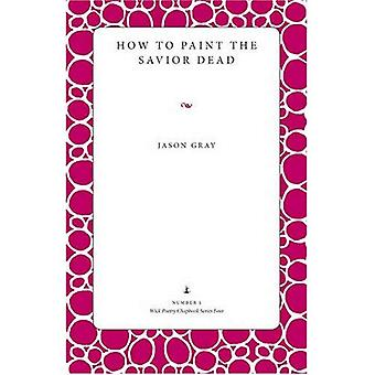 How to Paint the Savior Dead (Wick Poetry Chapbook Series Four)
