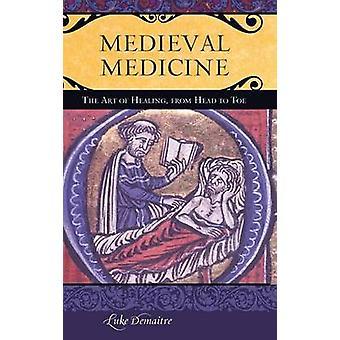 Medicina medievale l'arte della guarigione dalla testa ai piedi da DeMaitre & Luke