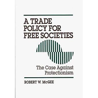 Trade Policy for Free Societies The Case Against Protectionism by McGee & Robert
