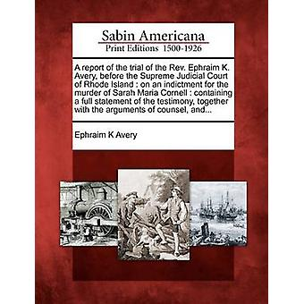 A report of the trial of the Rev. Ephraim K. Avery before the Supreme Judicial Court of Rhode Island  on an indictment for the murder of Sarah Maria Cornell  containing a full statement of the test by Avery & Ephraim K