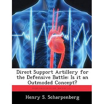 Direct Support Artillery for the Defensive Battle Is it an Outmoded Concept by Scharpenberg & Henry S.
