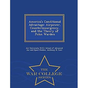 Americas Conditional Advantage Airpower Counterinsurgency and the Theory of John Warden  War College Series by Air University U.S.. School of Advance