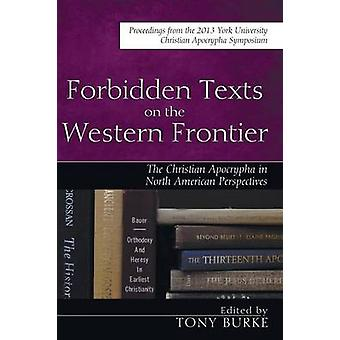Forbidden Texts on the Western Frontier The Christian Apocrypha from North American Perspectives by Burke & Tony