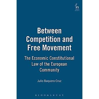 Between Competition and Free Movement Economic Constitutional Law of the European Community by Cruz & Julio Baquero