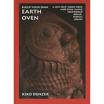 Build Your Own Earth Oven - A Low-Cost Wood-Fired Mud Oven; Simple Sou