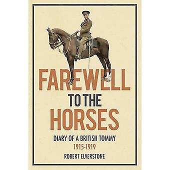 Farewell to the Horses - Diary of a British Tommy 1915-1919 by Robert