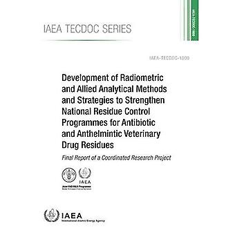 Development of Radiometric and Allied Analytical Methods and Strategies to Strengthen National Residue Control Programmes for Antibiotic and Anthelmintic Veterinary Drug Residues: Final Report of a Coordinated Research Project� (IAEA TECDOC Series)