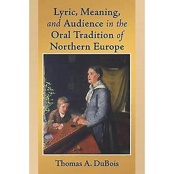 Lyric Meaning and Audience in the Oral Tradition of Northern Europe by DuBois & Thomas A.
