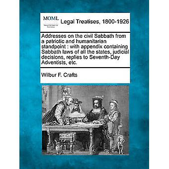 Addresses on the civil Sabbath from a patriotic and humanitarian standpoint  with appendix containing Sabbath laws of all the states judicial decisions replies to SeventhDay Adventists etc. by Crafts & Wilbur F.