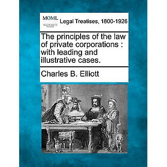 The principles of the law of private corporations  with leading and illustrative cases. by Elliott & Charles B.