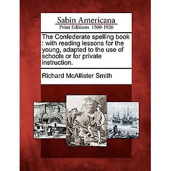 The Confederate spelling book  with reading lessons for the young adapted to the use of schools or for private instruction. by Smith & Richard McAllister