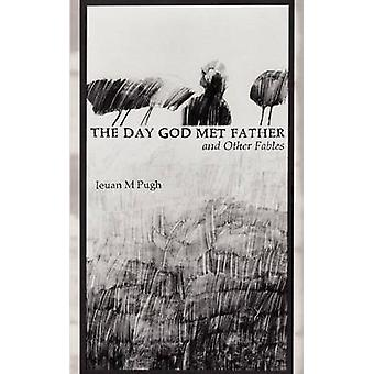 The Day God Met Father and Other Fables by Pugh & M. Ieuan