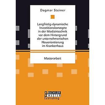 Langfristigdynamische Investitionskonzepte in der Medizintechnik vor dem Hintergrund der unternehmerischen Neuorientierung im Krankenhaus by Steiner & Dagmar