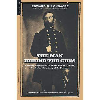 The Man Behind the Guns - A Military Biography of General Henry J. Hun