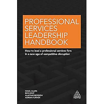 Professional Services Leadership Handbook: How to� Lead a Professional Services Firm in a New Age of Competitive Disruption
