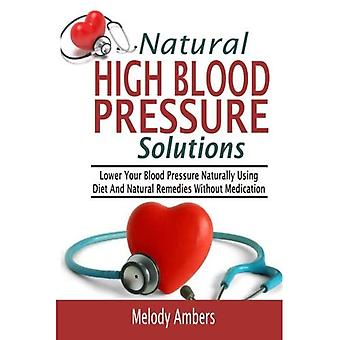 Natural High Blood Pressure� Solutions: Lower Your Blood Pressure Naturally Using Diet and Natural Remedies Without Medication