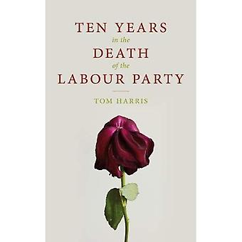 Ten Years in the Death of� the Labour Party 2007-2017
