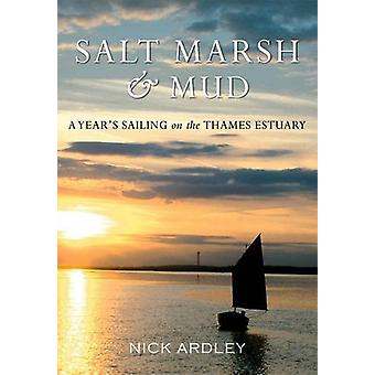 Salt Marsh & Mud - A Year's Sailing on the Thames Estuary by Nick Ardl