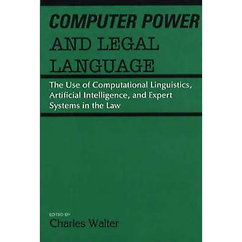 Computer Power and Legal Language The Use of Computational Linguistics Artificial Intelligence and Expert Systems in the Law by Walter & Charles