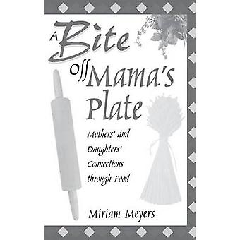 A Bite Off Mamas Plate Mothers and Daughters Connections through Food by Meyers & Miriam