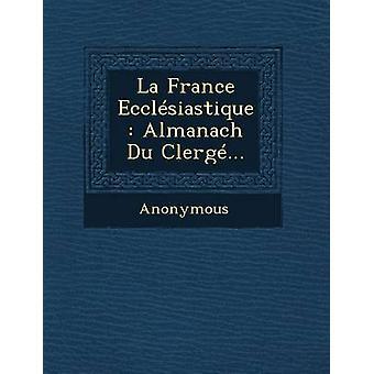 La France Ecclesiastique Almanach Du Clerge... by Anonymous