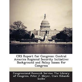 CRS rapporter for Kongressen mellom-Amerika Regional sikkerhet initiativ bakgrunn og politiske spørsmål for Kongressen av Congressional Research Service i Libr
